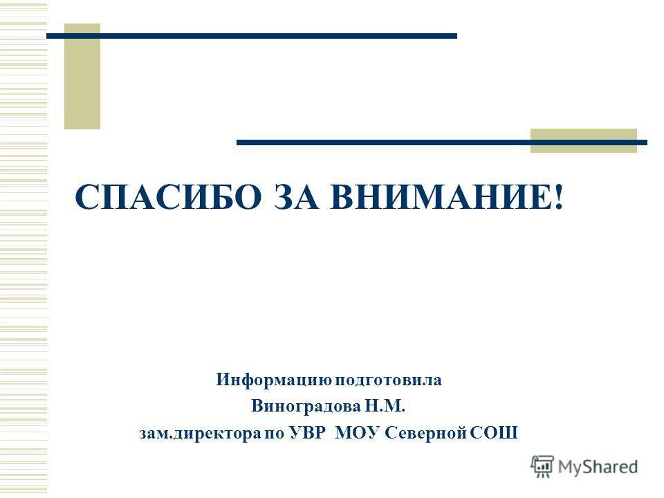 СПАСИБО ЗА ВНИМАНИЕ! Информацию подготовила Виноградова Н.М. зам.директора по УВР МОУ Северной СОШ