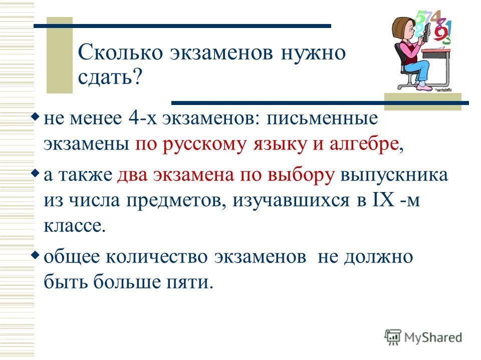Сколько экзаменов нужно сдать? не менее 4-х экзаменов: письменные экзамены по русскому языку и алгебре, а также два экзамена по выбору выпускника из числа предметов, изучавшихся в IX -м классе. общее количество экзаменов не должно быть больше пяти.