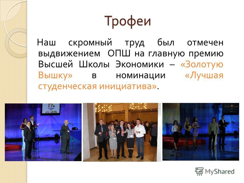 Трофеи Наш скромный труд был отмечен выдвижением ОПШ на главную премию Высшей Школы Экономики – « Золотую Вышку » в номинации « Лучшая студенческая инициатива ».