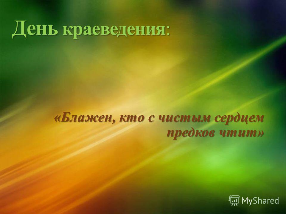 День краеведения: «Блажен, кто с чистым сердцем предков чтит»