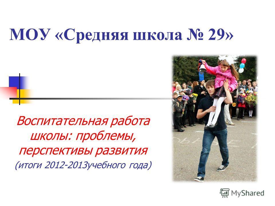 МОУ «Средняя школа 29» Воспитательная работа школы: проблемы, перспективы развития (итоги 2012-2013учебного года)
