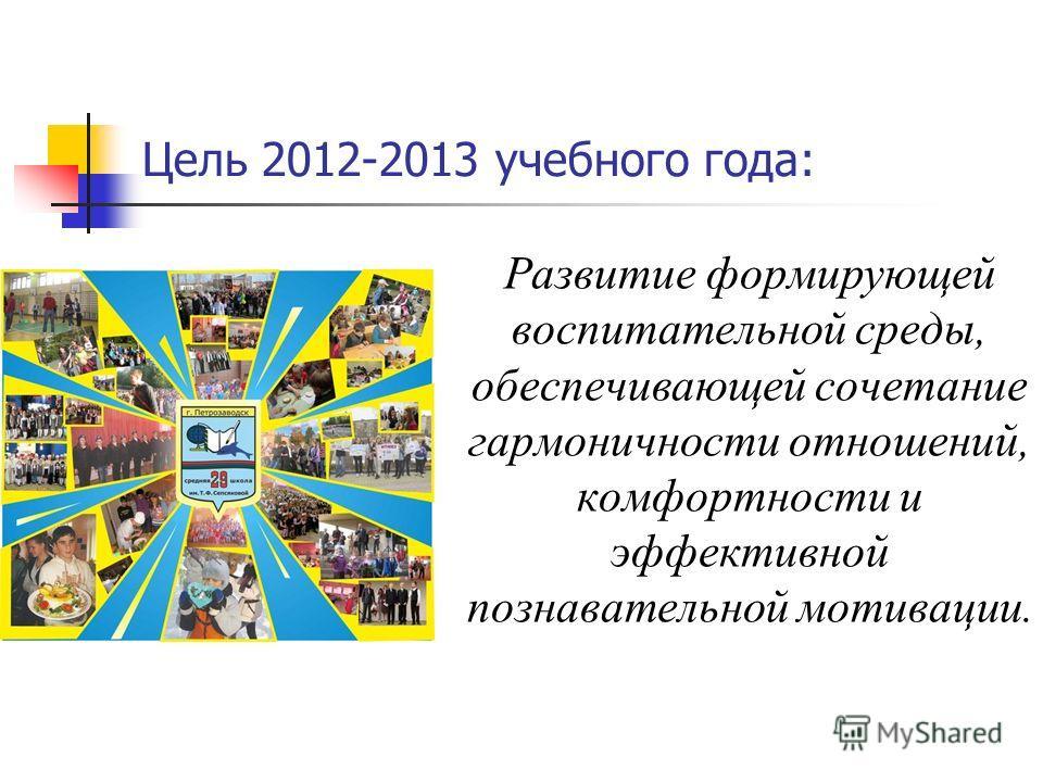 Цель 2012-2013 учебного года: Развитие формирующей воспитательной среды, обеспечивающей сочетание гармоничности отношений, комфортности и эффективной познавательной мотивации.