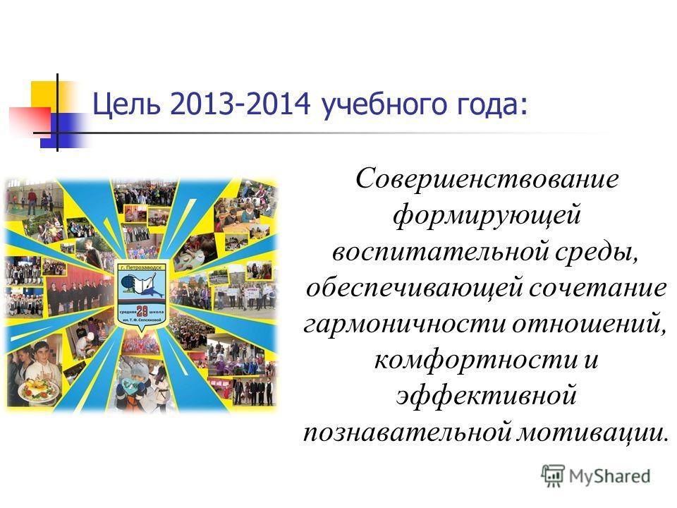 Цель 2013-2014 учебного года: Совершенствование формирующей воспитательной среды, обеспечивающей сочетание гармоничности отношений, комфортности и эффективной познавательной мотивации.