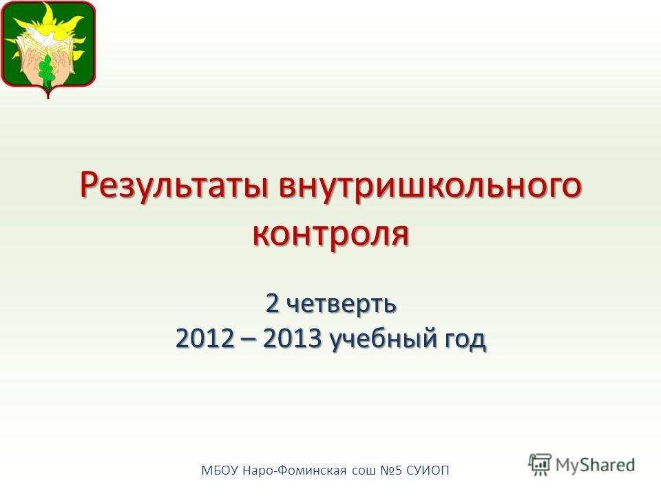 МБОУ Наро-Фоминская сош 5 СУИОП Результаты внутришкольного контроля 2 четверть 2012 – 2013 учебный год