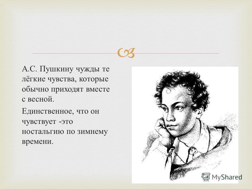 А. С. Пушкину чужды те лёгкие чувства, которые обычно приходят вместе с весной. Единственное, что он чувствует - это ностальгию по зимнему времени.