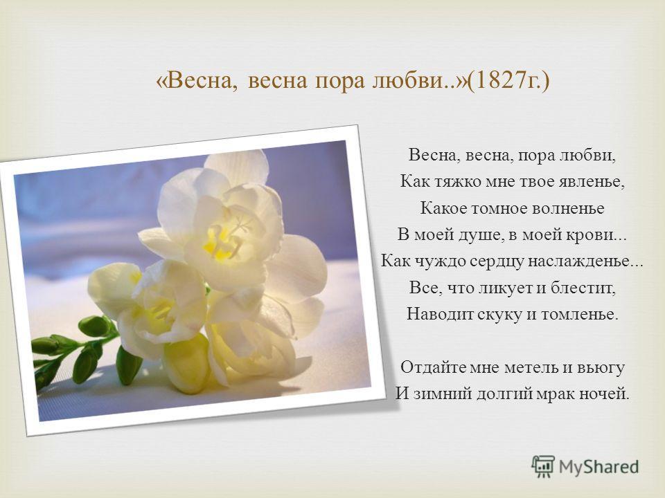 « Весна, весна пора любви..»(1827 г.) Весна, весна, пора любви, Как тяжко мне твое явленье, Какое томное волненье В моей душе, в моей крови... Как чуждо сердцу наслажденье... Все, что ликует и блестит, Наводит скуку и томленье. Отдайте мне метель и в