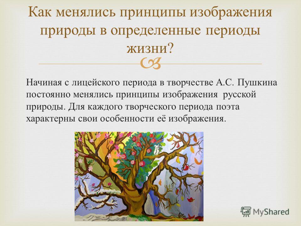 Начиная с лицейского периода в творчестве А. С. Пушкина постоянно менялись принципы изображения русской природы. Для каждого творческого периода поэта характерны свои особенности её изображения. Как менялись принципы изображения природы в определенны