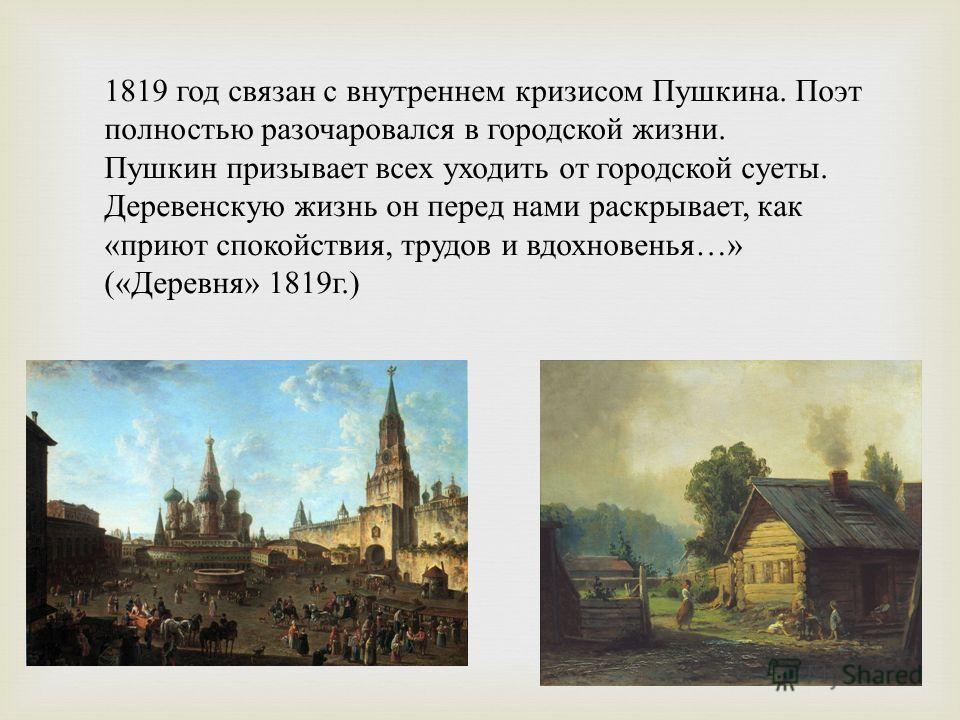 1819 год связан с внутреннем кризисом Пушкина. Поэт полностью разочаровался в городской жизни. Пушкин призывает всех уходить от городской суеты. Деревенскую жизнь он перед нами раскрывает, как « приют спокойствия, трудов и вдохновенья …» (« Деревня »