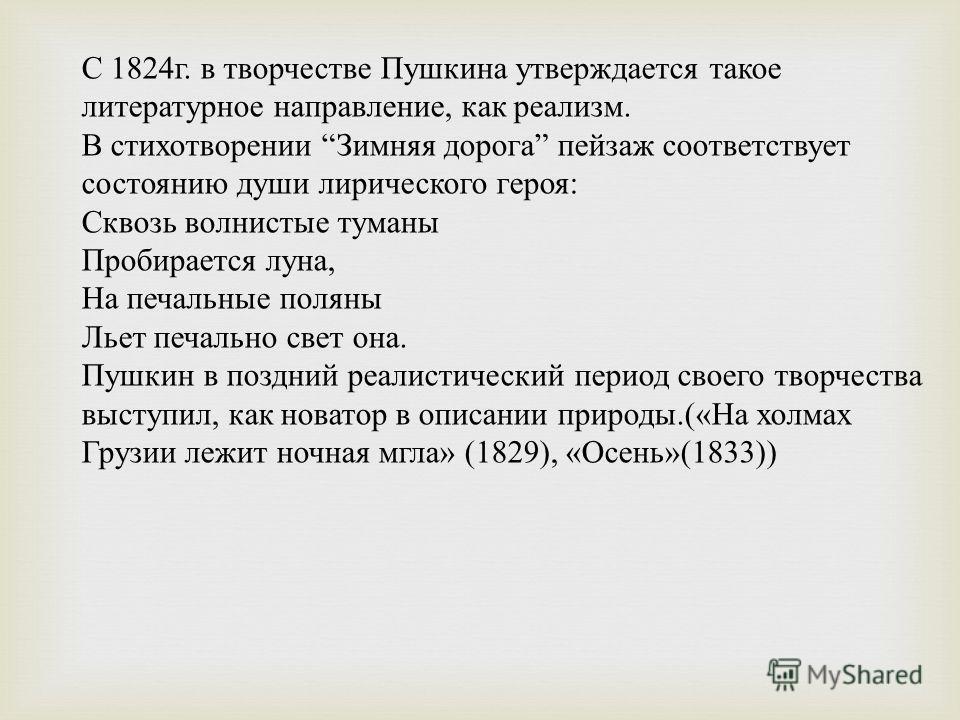 С 1824 г. в творчестве Пушкина утверждается такое литературное направление, как реализм. В стихотворении Зимняя дорога пейзаж соответствует состоянию души лирического героя : Сквозь волнистые туманы Пробирается луна, На печальные поляны Льет печально