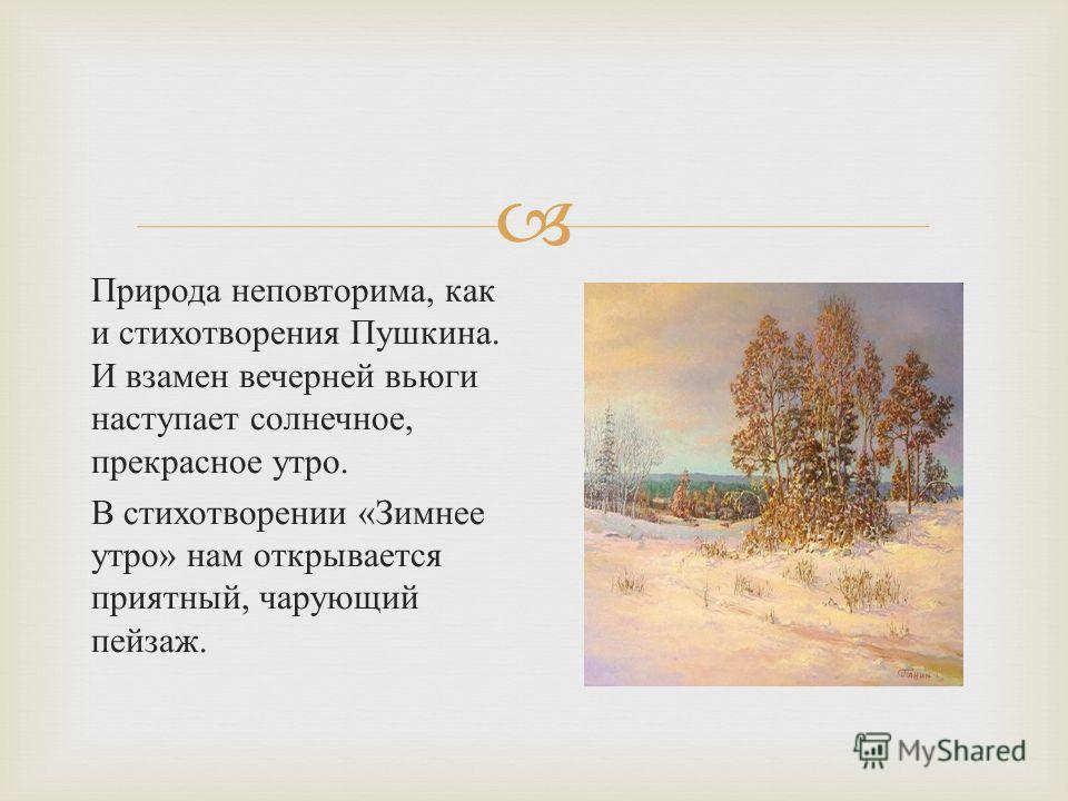 Природа неповторима, как и стихотворения Пушкина. И взамен вечерней вьюги наступает солнечное, прекрасное утро. В стихотворении « Зимнее утро » нам открывается приятный, чарующий пейзаж.