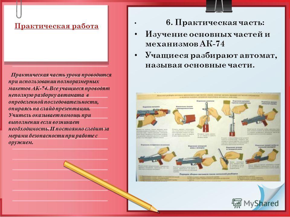 Практическая работа 6. Практическая часть: Изучение основных частей и механизмов АК-74 Учащиеся разбирают автомат, называя основные части. Практическая часть урока проводится при использовании полноразмерных макетов АК-74. Все учащиеся проводят непол