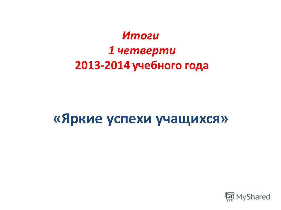 Итоги 1 четверти 2013-2014 учебного года «Яркие успехи учащихся»