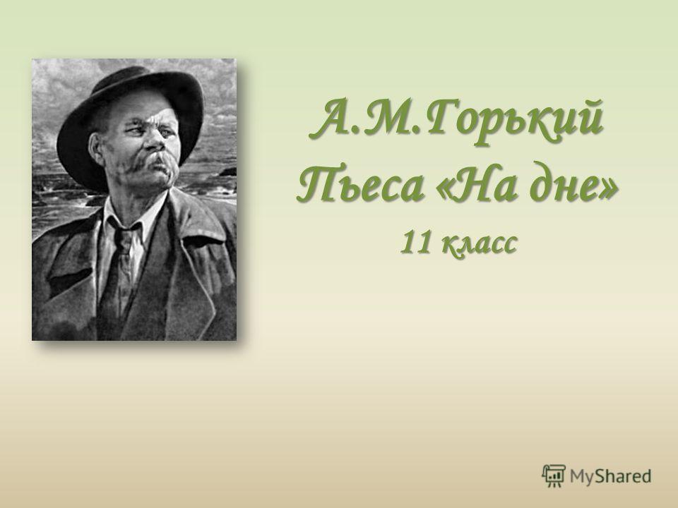 А.М.Горький Пьеса «На дне» 11 класс