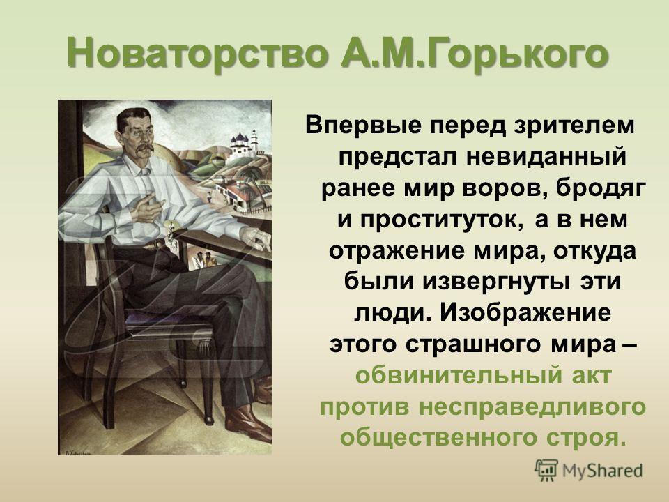 Новаторство А.М.Горького Впервые перед зрителем предстал невиданный ранее мир воров, бродяг и проституток, а в нем отражение мира, откуда были извергнуты эти люди. Изображение этого страшного мира – обвинительный акт против несправедливого общественн