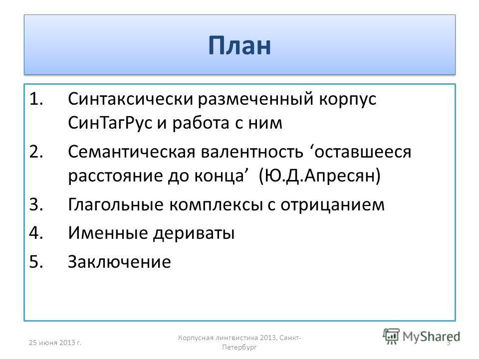 План 1.Синтаксически размеченный корпус СинТагРус и работа с ним 2.Семантическая валентность оставшееся расстояние до конца (Ю.Д.Апресян) 3.Глагольные комплексы c отрицанием 4.Именные дериваты 5.Заключение 25 июня 2013 г.3 Корпусная лингвистика 2013,