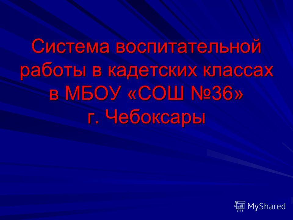 Система воспитательной работы в кадетских классах в МБОУ «СОШ 36» г. Чебоксары