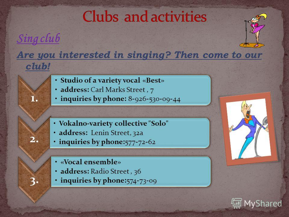 Sing club Are you interested in singing? Then come to our club! 1. Studio of a variety vocal «Best» address: Carl Marks Street, 7 inquiries by phone: 8-926-530-09-44 2. Vokalno-variety collective