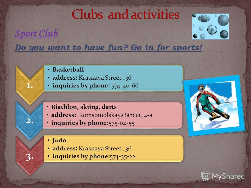 Sport Club Do you want to have fun? Go in for sports! 1. Basketball address: Krasnaya Street, 36 inquiries by phone: 574-40-66 2. Biathlon, skiing, darts address: Komsomolskaya Street, 4-a inquiries by phone:575-02-55 3. Judo address: Krasnaya Street