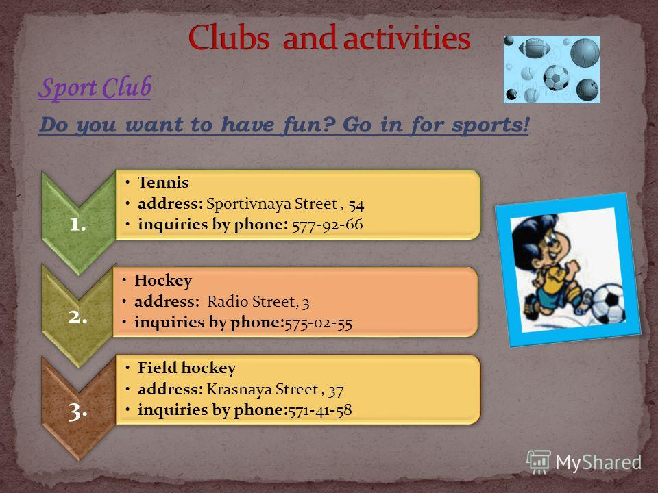 Sport Club Do you want to have fun? Go in for sports! 1. Tennis address: Sportivnaya Street, 54 inquiries by phone: 577-92-66 2. Hockey address: Radio Street, 3 inquiries by phone:575-02-55 3. Field hockey address: Krasnaya Street, 37 inquiries by ph