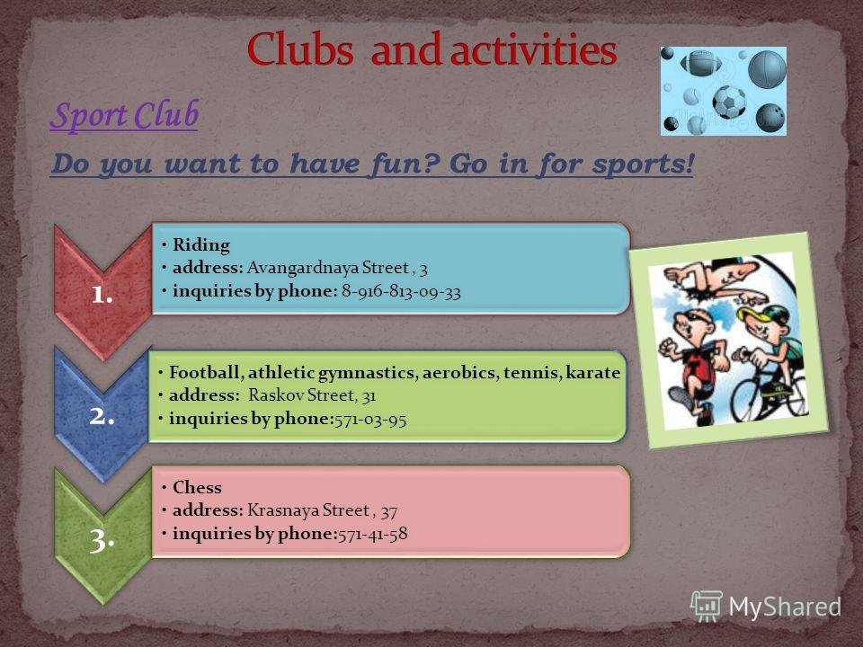 Sport Club Do you want to have fun? Go in for sports! 1. Riding address: Avangardnaya Street, 3 inquiries by phone: 8-916-813-09-33 2. Football, athletic gymnastics, aerobics, tennis, karate address: Raskov Street, 31 inquiries by phone:571-03-95 3.