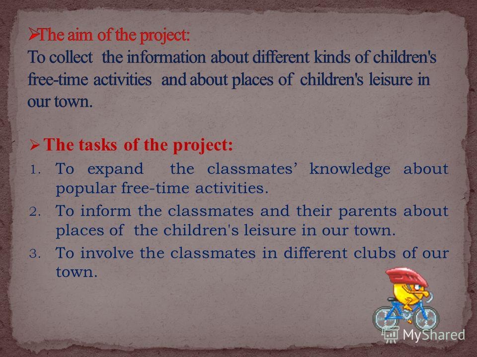 The tasks of the project: 1. To expand the classmates knowledge about popular free-time activities. 2. To inform the classmates and their parents about places of the children's leisure in our town. 3. To involve the classmates in different clubs of o