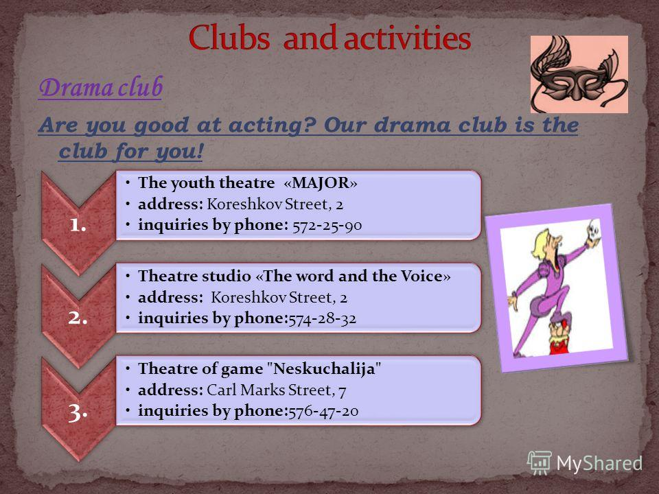 Drama club Are you good at acting? Our drama club is the club for you! 1. The youth theatre «MAJOR» address: Koreshkov Street, 2 inquiries by phone: 572-25-90 2. Theatre studio «The word and the Voice» address: Koreshkov Street, 2 inquiries by phone:
