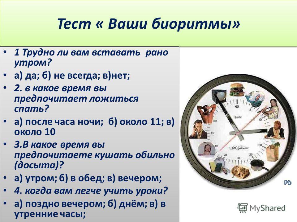 Тест « Ваши биоритмы» 1 Трудно ли вам вставать рано утром? а) да; б) не всегда; в)нет; 2. в какое время вы предпочитает ложиться спать? а) после часа ночи; б) около 11; в) около 10 3.В какое время вы предпочитаете кушать обильно (досыта)? а) утром; б
