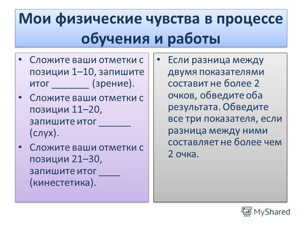 Мои физические чувства в процессе обучения и работы Сложите ваши отметки с позиции 1–10, запишите итог _______ (зрение). Сложите ваши отметки с позиции 11–20, запишите итог ______ (слух). Сложите ваши отметки с позиции 21–30, запишите итог ____ (кине
