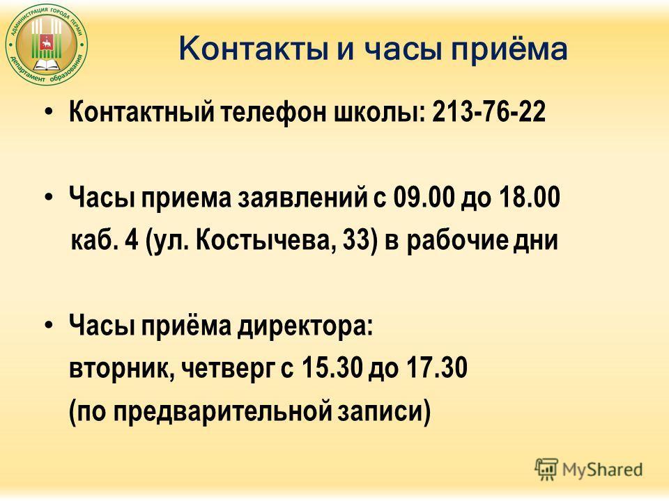 Контакты и часы приёма Контактный телефон школы: 213-76-22 Часы приема заявлений с 09.00 до 18.00 каб. 4 (ул. Костычева, 33) в рабочие дни Часы приёма директора: вторник, четверг с 15.30 до 17.30 (по предварительной записи)