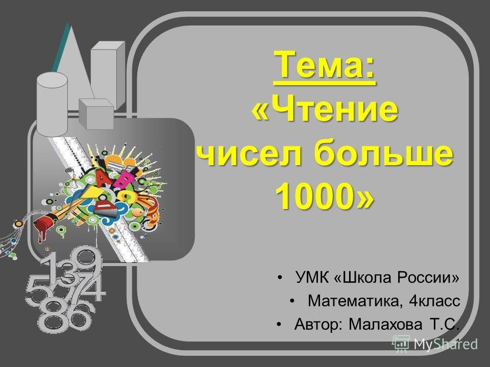 Тема: «Чтение чисел больше 1000» УМК «Школа России» Математика, 4класс Автор: Малахова Т.С. 1