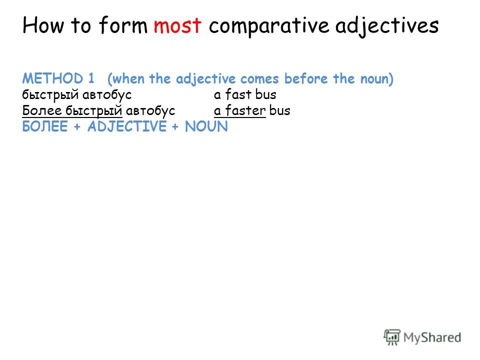 METHOD 1 (when the adjective comes before the noun) быстрый автобусa fast bus Более быстрый автобус a faster bus БОЛЕЕ + ADJECTIVE + NOUN