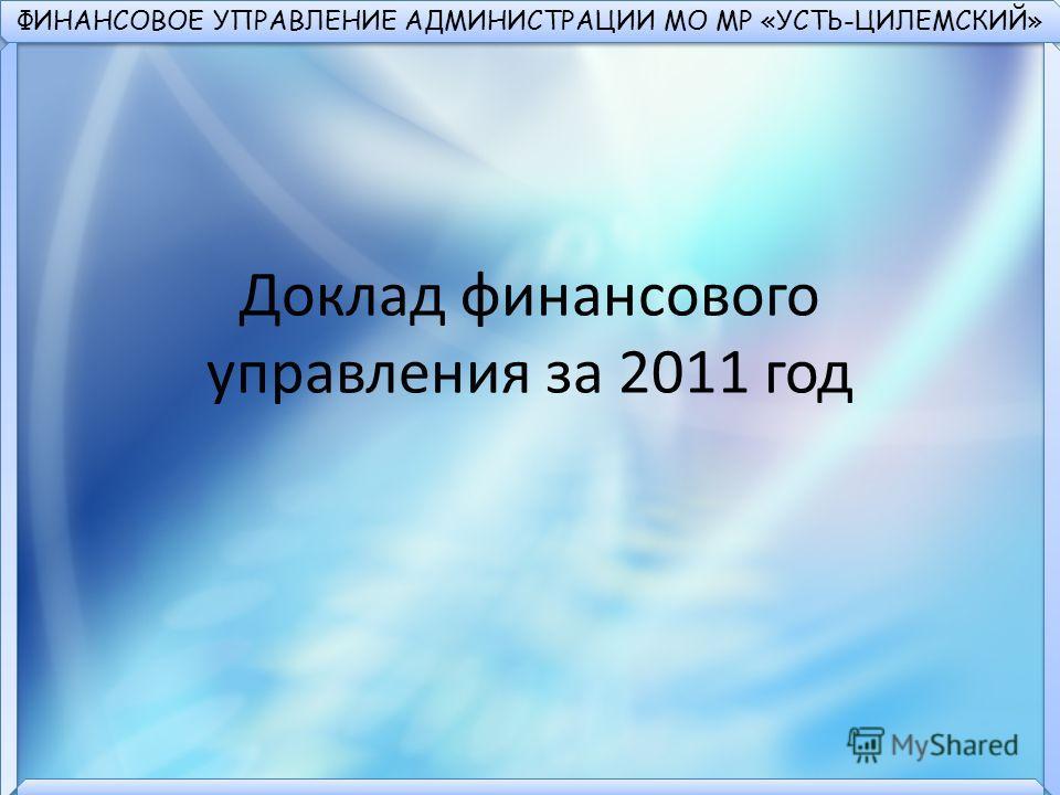 ФИНАНСОВОЕ УПРАВЛЕНИЕ АДМИНИСТРАЦИИ МО МР «УСТЬ-ЦИЛЕМСКИЙ» Доклад финансового управления за 2011 год