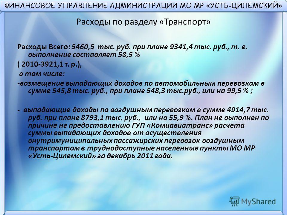 ФИНАНСОВОЕ УПРАВЛЕНИЕ АДМИНИСТРАЦИИ МО МР «УСТЬ-ЦИЛЕМСКИЙ» Расходы по разделу «Транспорт» Расходы Всего: 5460,5 тыс. руб. при плане 9341,4 тыс. руб., т. е. выполнение составляет 58,5 % ( 2010-3921,1 т. р.), в том числе: -возмещение выпадающих доходов