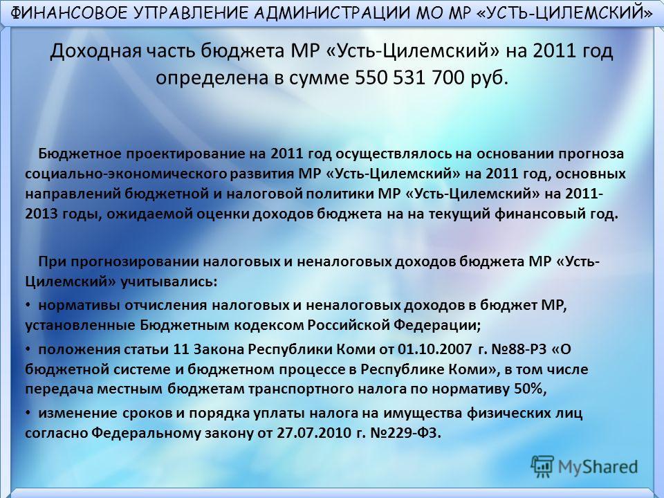 ФИНАНСОВОЕ УПРАВЛЕНИЕ АДМИНИСТРАЦИИ МО МР «УСТЬ-ЦИЛЕМСКИЙ» Доходная часть бюджета МР «Усть-Цилемский» на 2011 год определена в сумме 550 531 700 руб. Бюджетное проектирование на 2011 год осуществлялось на основании прогноза социально-экономического р