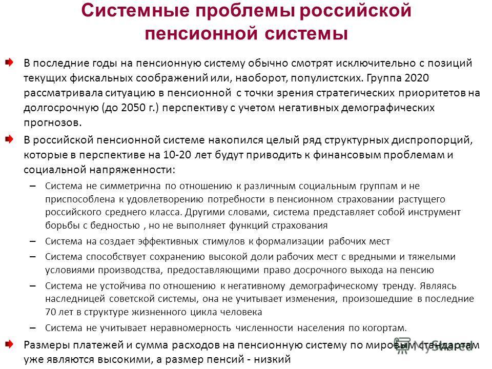 Системные проблемы российской пенсионной системы В последние годы на пенсионную систему обычно смотрят исключительно с позиций текущих фискальных соображений или, наоборот, популистских. Группа 2020 рассматривала ситуацию в пенсионной с точки зрения