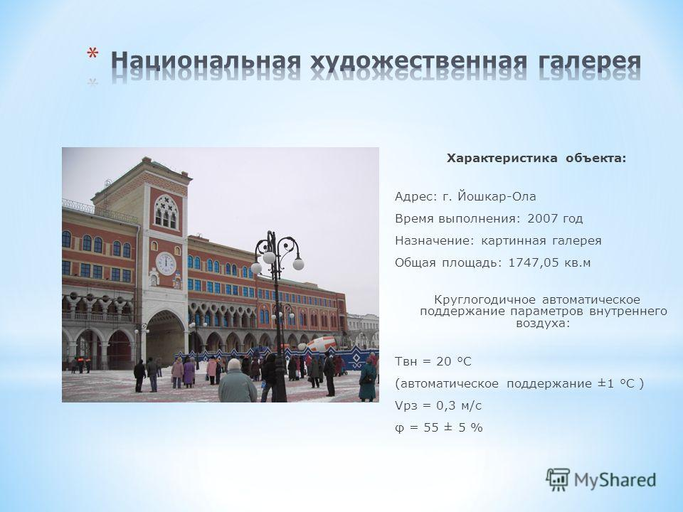 Характеристика объекта: Адрес: г. Йошкар-Ола Время выполнения: 2007 год Назначение: картинная галерея Общая площадь: 1747,05 кв.м Круглогодичное автоматическое поддержание параметров внутреннего воздуха: Tвн = 20 °С (автоматическое поддержание ±1 °С