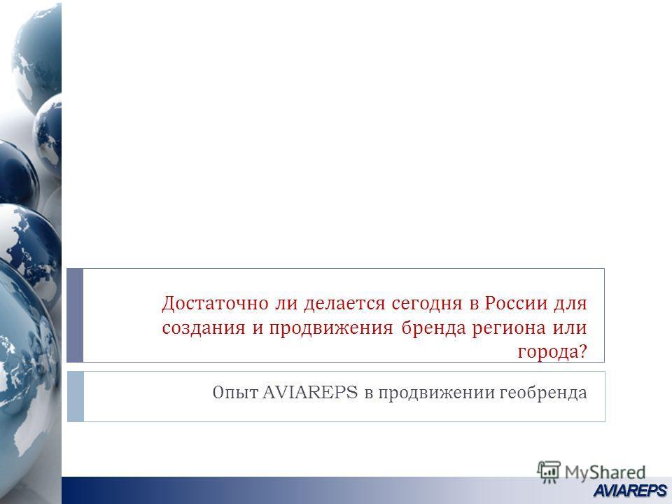 Достаточно ли делается сегодня в России для создания и продвижения бренда региона или города ? Опыт AVIAREPS в продвижении геобренда AVIAREPSAVIAREPS