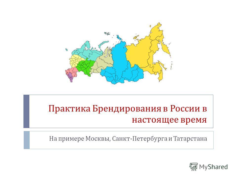 Практика Брендирования в России в настоящее время На примере Москвы, Санкт - Петербурга и Татарстана
