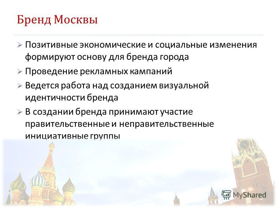 Бренд Москвы Позитивные экономические и социальные изменения формируют основу для бренда города Проведение рекламных кампаний Ведется работа над созданием визуальной идентичности бренда В создании бренда принимают участие правительственные и неправит