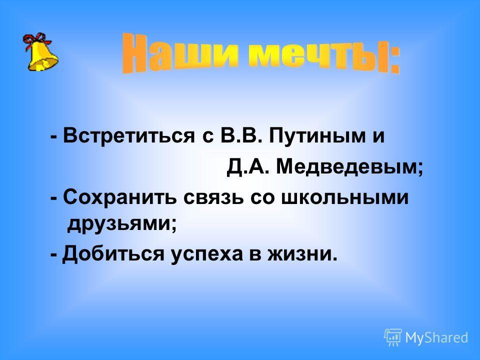 - Встретиться с В.В. Путиным и Д.А. Медведевым; - Сохранить связь со школьными друзьями; - Добиться успеха в жизни.