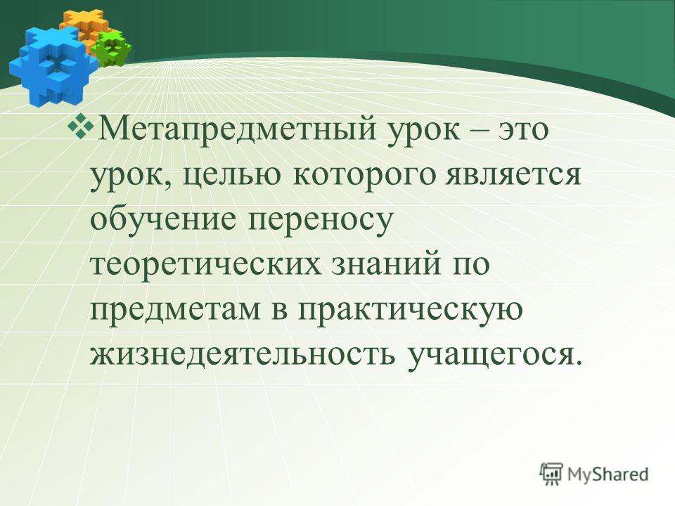 Метапредметный урок – это урок, целью которого является обучение переносу теоретических знаний по предметам в практическую жизнедеятельность учащегося.