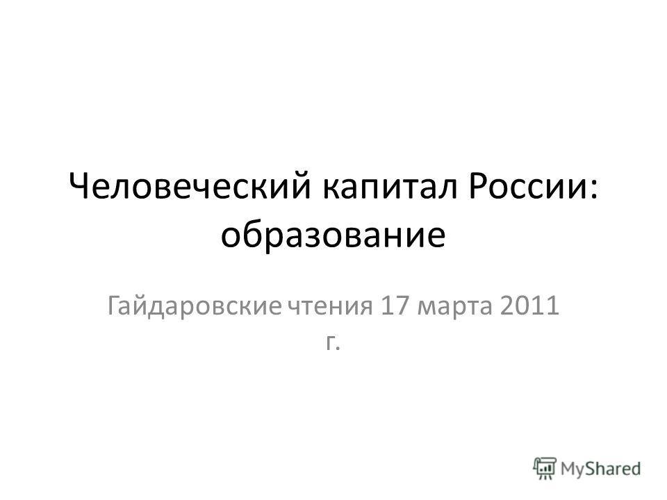 Человеческий капитал России: образование Гайдаровские чтения 17 марта 2011 г.