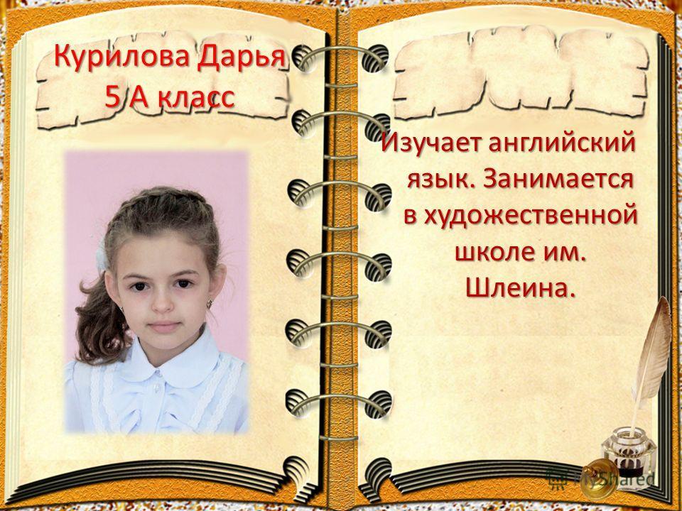 Курилова Дарья 5 А класс Изучает английский язык. Занимается в художественной школе им. Шлеина.