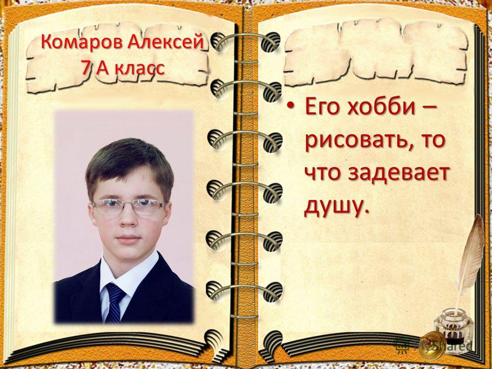 Комаров Алексей 7 А класс Его хобби – рисовать, то что задевает душу. Его хобби – рисовать, то что задевает душу.