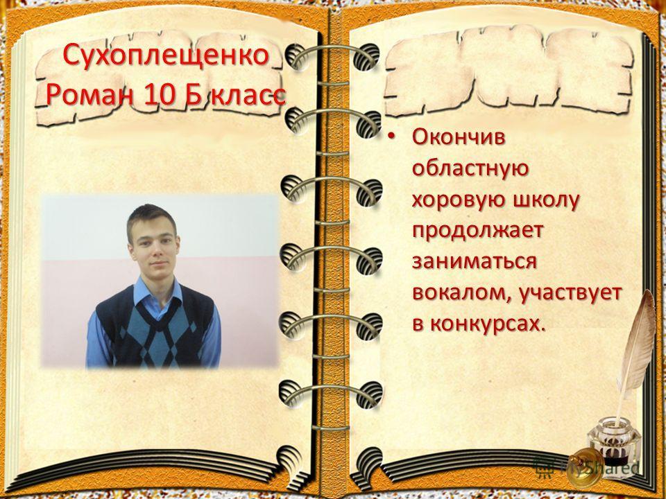Сухоплещенко Роман 10 Б класс Окончив областную хоровую школу продолжает заниматься вокалом, участвует в конкурсах. Окончив областную хоровую школу продолжает заниматься вокалом, участвует в конкурсах.