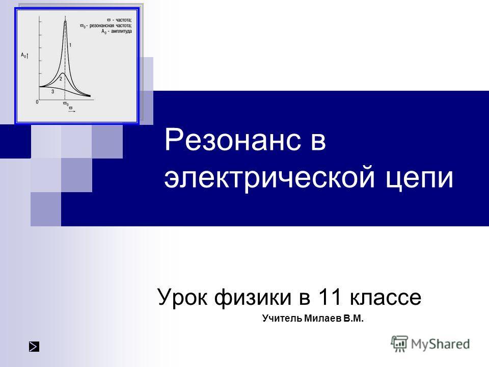 Резонанс в электрической цепи Урок физики в 11 классе Учитель Милаев В.М.