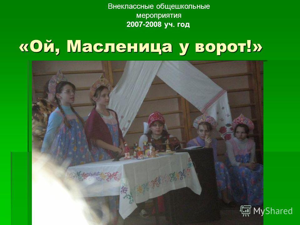 «Ой, Масленица у ворот!» Внеклассные общешкольные мероприятия 2007-2008 уч. год