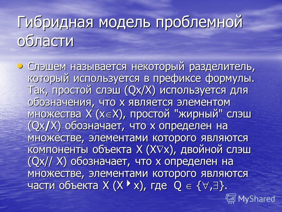 Гибридная модель проблемной области Слэшем называется некоторый разделитель, который используется в префиксе формулы. Так, простой слэш (Qx/X) используется для обозначения, что х является элементом множества Х (x X), простой