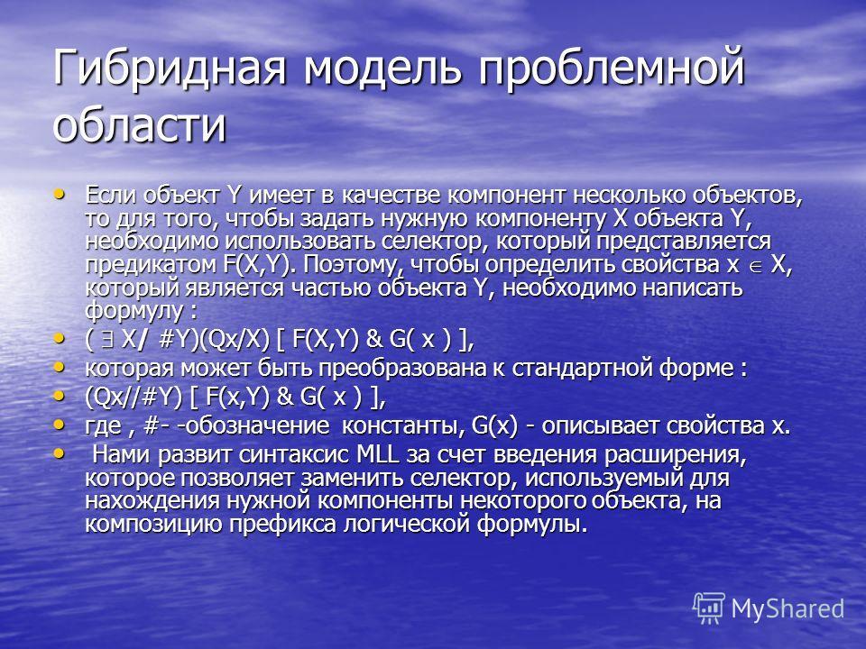 Гибридная модель проблемной области Если объект Y имеет в качестве компонент несколько объектов, то для того, чтобы задать нужную компоненту Х объекта Y, необходимо использовать селектор, который представляется предикатом F(X,Y). Поэтому, чтобы опред