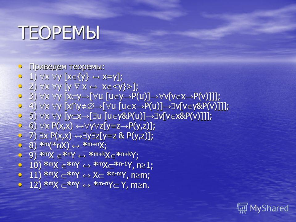 ТЕОРЕМЫ Приведем теоремы: Приведем теоремы: 1) x y [x {y} x=y]; 1) x y [x {y} x=y]; 2) x y [y x x ]; 2) x y [y x x ]; 3) x y [x y [ u [u y P(u)] v[v x P(v)]]]; 3) x y [x y [ u [u y P(u)] v[v x P(v)]]]; 4) x y [x y [ u [u x P(u)] v[v y&P(v)]]]; 4) x y